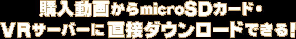 購入動画からmicroSDカード・VRサーバーに直接ダウンロードできる!